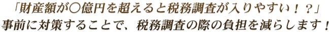 「財産額が○億円を超えると税務調査が入りやすい!?」事前に対策することで、税務調査の際の負担を減らします!